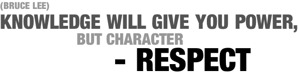 (BRUCE LEE) KNOWLEDGE WILL GIVE YOU POWER,                  BUT CHARACTER             - RESPECT